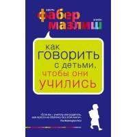 Книга Фабер А., Мазлиш Э.Как говорить с детьми, чтобы они учились Эксмо 9785699410965