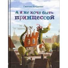 Книга Гжегож Каздепке: А я не хочу быть принцессой Речь 978-5-9268-2546-3