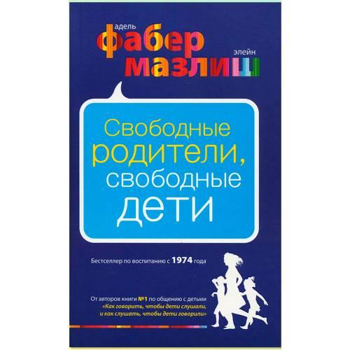Книга Фабер А., Мазлиш Э. Свободные родители, свободные дети, Эксмо 978-5-699-59971-4