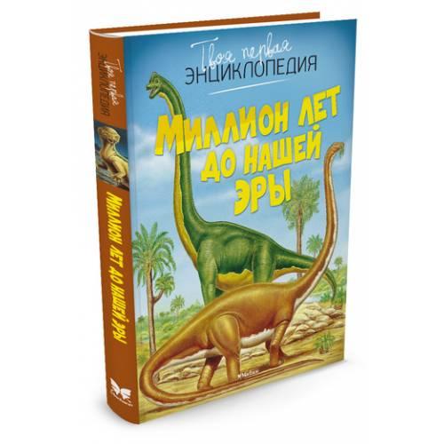 Книга Миллион лет до нашей эры Твоя первая энциклопедия Махаон 978-5-389-07474-3