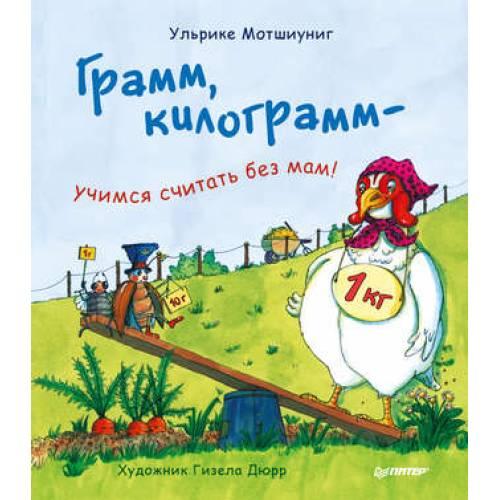 Книга Ульрике Мотшиуниг Грамм, килограмм - учимся считать без мам! Питер 978-5-496-02996-4