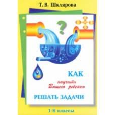 Шклярова Т. Как научить Вашего ребенка решать задачи 1-6 классы Грамотей 978-5-89769-289-7