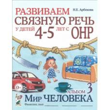 Арбекова Н. Е.Развиваем связную речь у детей 4-5 лет с ОНР. Альбом 3 Мир человека Гном 9785919289753